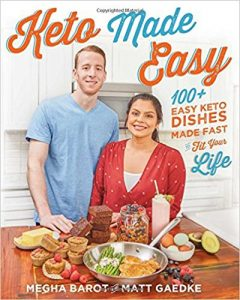 "I bought this book by my favorite youtube keto couple on the Ketogenic diet, ""Keto Made Easy: 100+ Easy Keto Dishes Made Fast to Fit Your Life"" from Matt Gaedke and Megha Barot and it helped me not only understand keto better but also some amazing recipes that anyone will like. This book made me even more serious about my keto journey!"